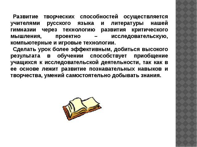 Развитие творческих способностей осуществляется учителями русского языка и л...