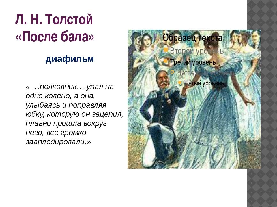 Л. Н. Толстой «После бала» « …полковник… упал на одно колено, а она, улыбаясь...