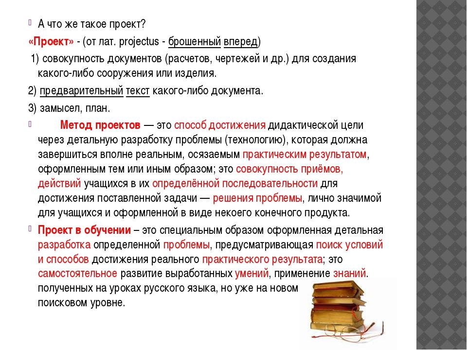 А что же такое проект? «Проект»-(от лат. projectus - брошенныйвперед) 1)...