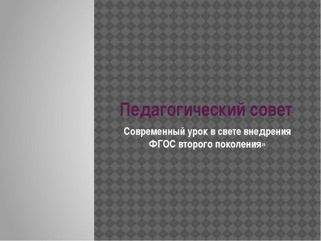 Педагогический совет Современный урок в свете внедрения ФГОС второго поколения»