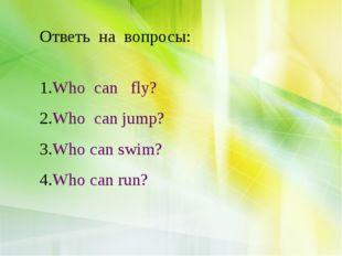 Ответь на вопросы: Who can fly? Who can jump? Who can swim? Who can run?