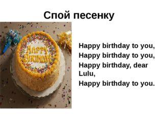 Спой песенку Happy birthday to you, Happy birthday to you, Happy birthday, de