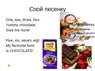 Спой песенку One, two, three, four Yummy chocolate, Give me more! Five, six,