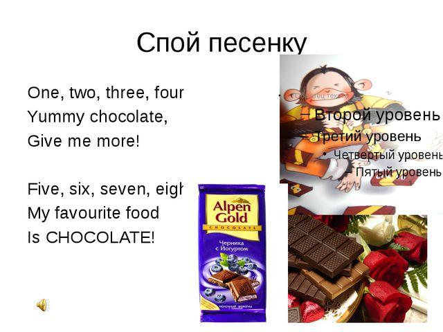 Спой песенку One, two, three, four Yummy chocolate, Give me more! Five, six,...