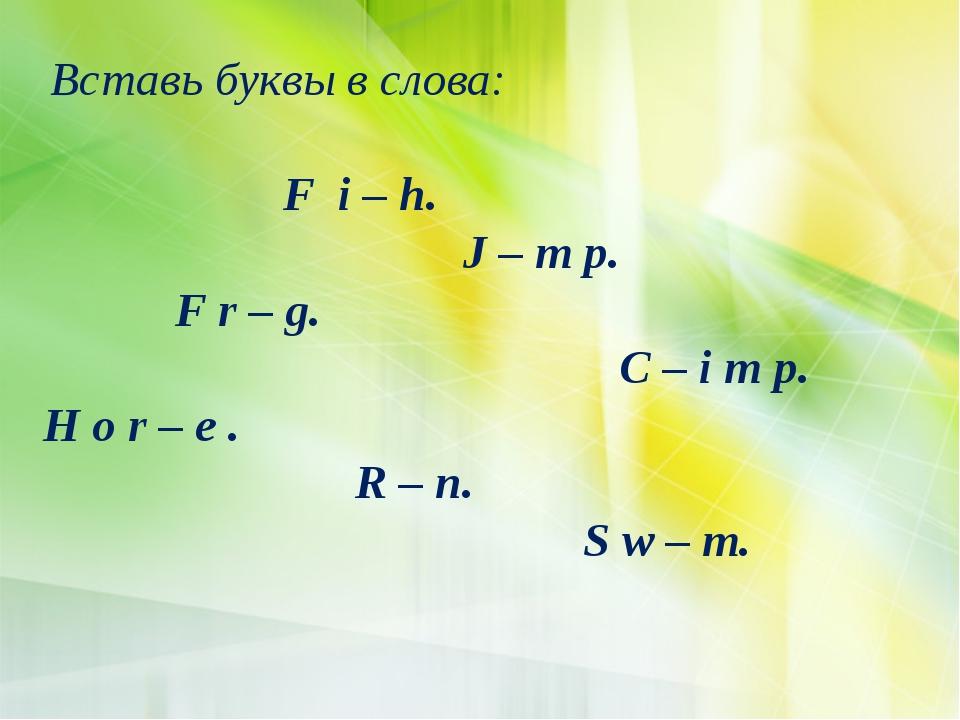 Вставь буквы в слова: F i – h. J – m p. F r – g. C – i m p. H o r – e . R –...