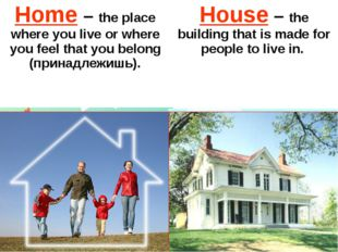 Home–the place where you live or where you feel that you belong (принадлежишь