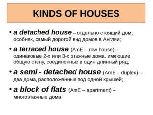 KINDS OF HOUSES a detached house – отдельно стоящий дом; особняк, самый дорог