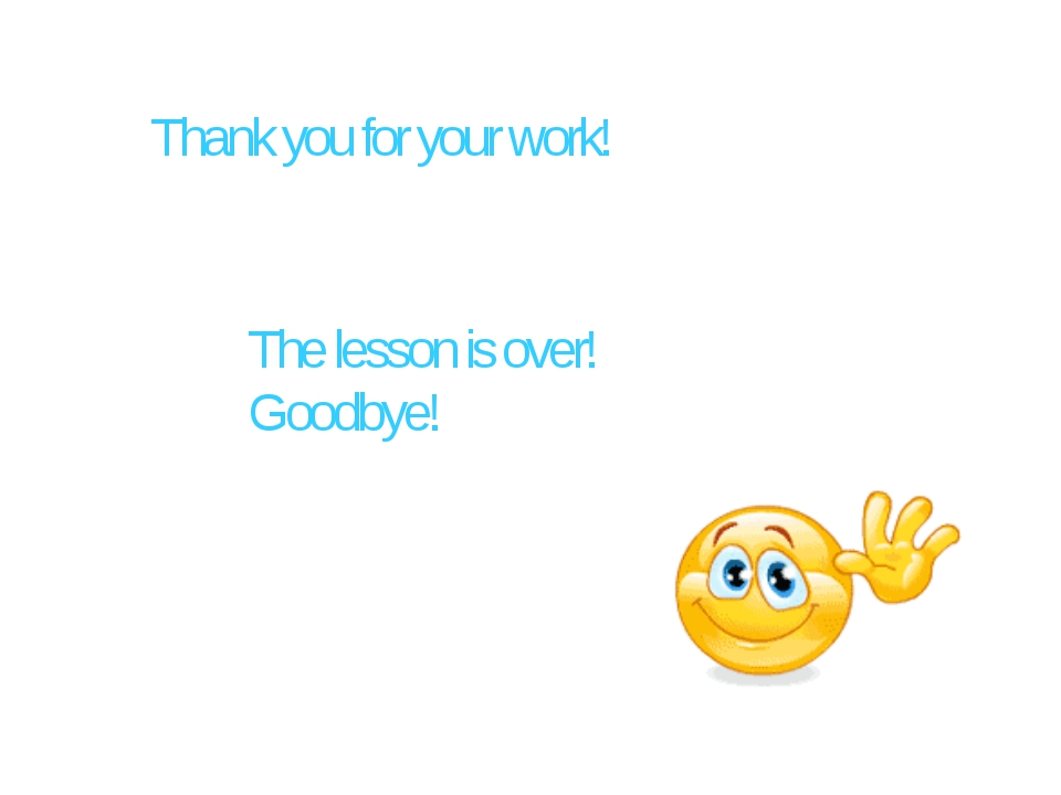 Thank you for your work! The lesson is over! Goodbye!