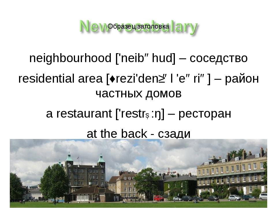 neighbourhood ['neibəhud] – соседство residential area [ˏrezi'denʃəl 'eəriə]...