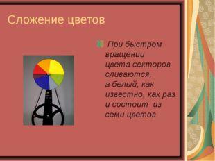 Сложение цветов При быстром вращении цвета секторов сливаются, а белый, как и