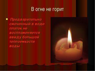 В огне не горит Предварительно смоченный в воде платок не воспламеняется ввид
