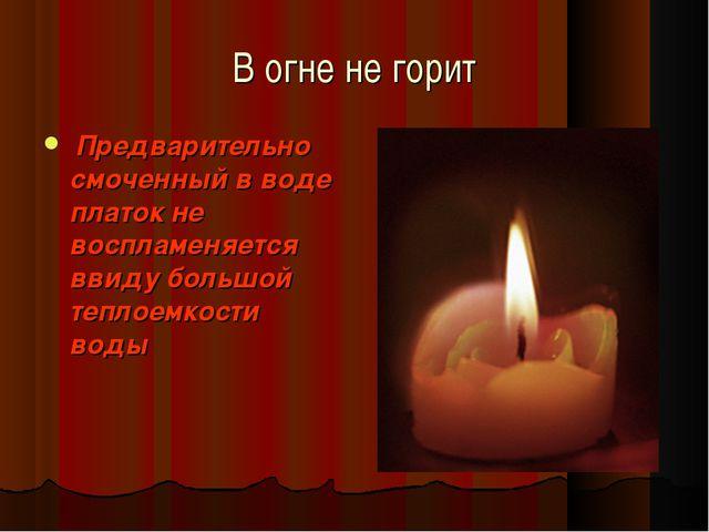 В огне не горит Предварительно смоченный в воде платок не воспламеняется ввид...