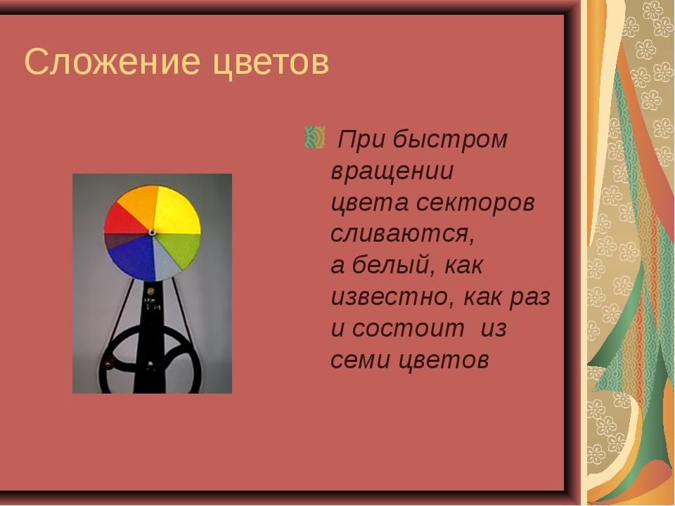 Сложение цветов При быстром вращении цвета секторов сливаются, а белый, как и...