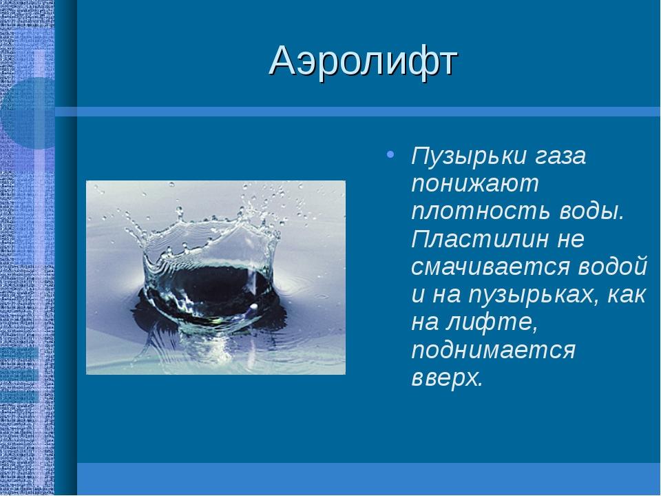 Аэролифт Пузырьки газа понижают плотность воды. Пластилин не смачивается водо...