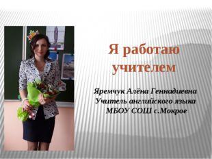 Яремчук Алёна Геннадиевна Учитель английского языка МБОУ СОШ с.Мокрое Я работ
