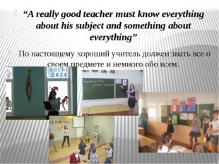 """""""A really good teacher must know everything about his subject and something a"""