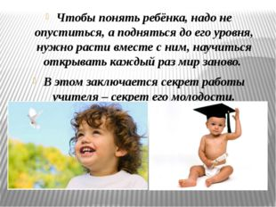 Чтобы понять ребёнка, надо не опуститься, а подняться до его уровня, нужно ра