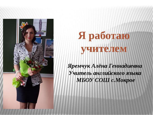 Яремчук Алёна Геннадиевна Учитель английского языка МБОУ СОШ с.Мокрое Я работ...