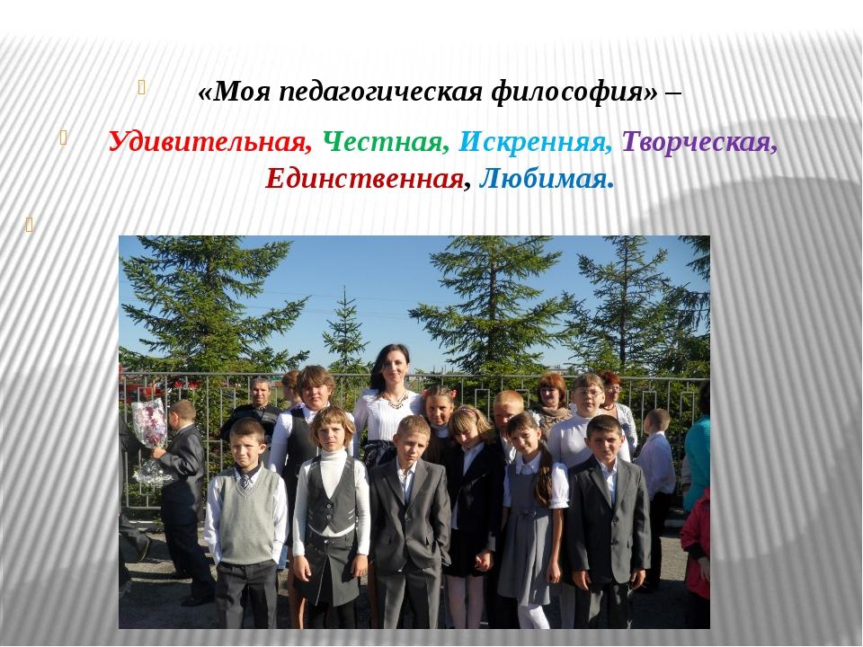 «Моя педагогическая философия» – Удивительная, Честная, Искренняя, Творческа...