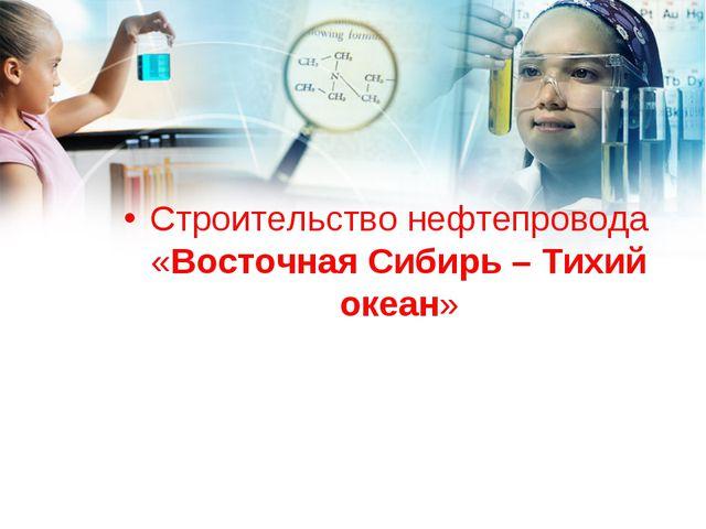 Строительство нефтепровода «Восточная Сибирь – Тихий океан»