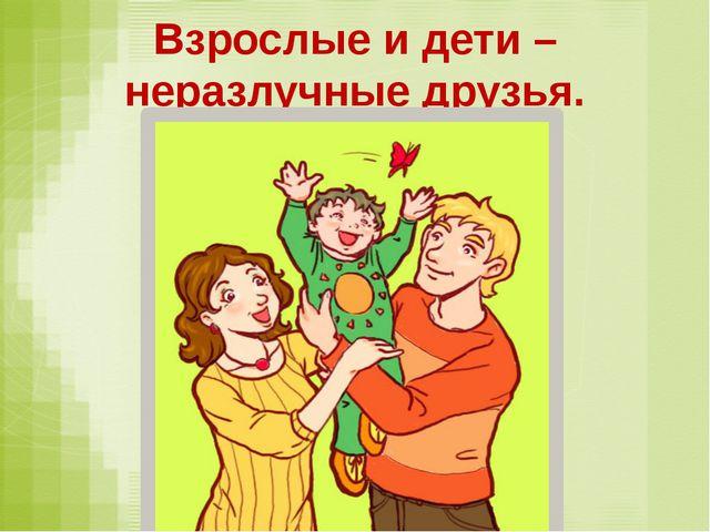 Взрослые и дети – неразлучные друзья.