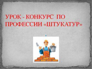 УРОК - КОНКУРС ПО ПРОФЕССИИ «ШТУКАТУР» Адамчукова Т.К., мастер производственн