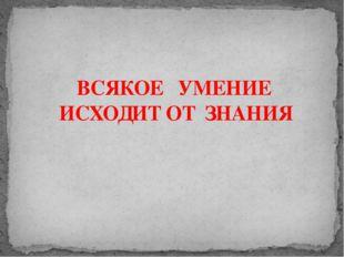 ВСЯКОЕ УМЕНИЕ ИСХОДИТ ОТ ЗНАНИЯ Адамчукова Т.К., мастер производственного обу