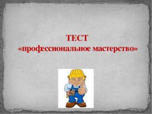 ТЕСТ «профессиональное мастерство» Адамчукова Т.К., мастер производственного