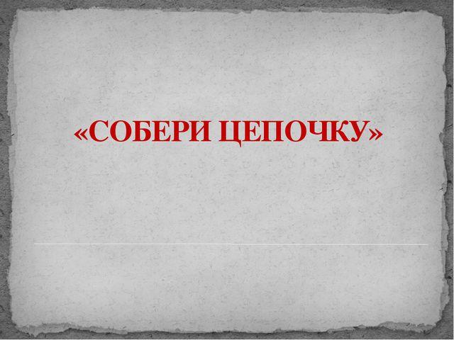 «СОБЕРИ ЦЕПОЧКУ» Адамчукова Т.К., мастер производственного обучения