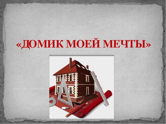 «ДОМИК МОЕЙ МЕЧТЫ» Адамчукова Т.К., мастер производственного обучения