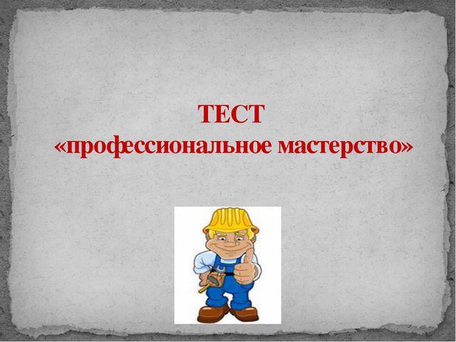 ТЕСТ «профессиональное мастерство» Адамчукова Т.К., мастер производственного...