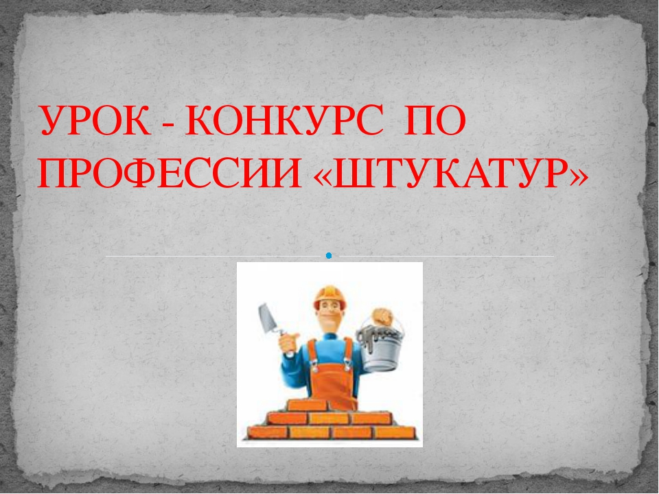 УРОК - КОНКУРС ПО ПРОФЕССИИ «ШТУКАТУР» Адамчукова Т.К., мастер производственн...