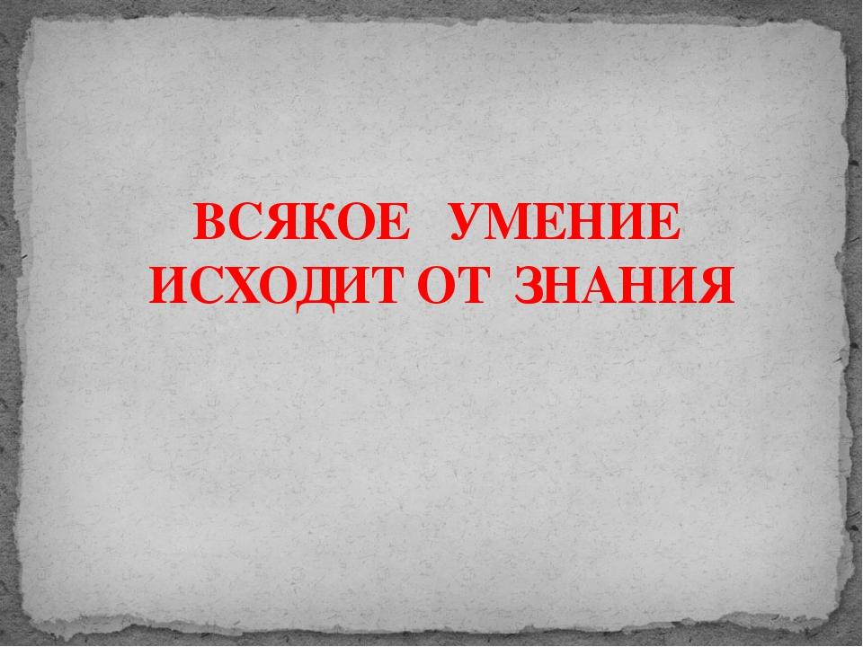 ВСЯКОЕ УМЕНИЕ ИСХОДИТ ОТ ЗНАНИЯ Адамчукова Т.К., мастер производственного обу...