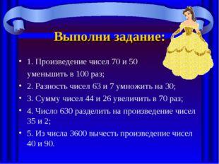 Выполни задание: 1. Произведение чисел 70 и 50 уменьшить в 100 раз; 2. Разнос