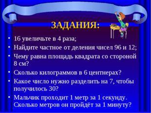 ЗАДАНИЯ: 16 увеличьте в 4 раза; Найдите частное от деления чисел 96 и 12; Чем