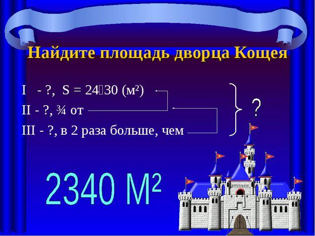 Найдите площадь дворца Кощея I - ?, S = 2430 (м²) II - ?, ¾ от III - ?, в 2...