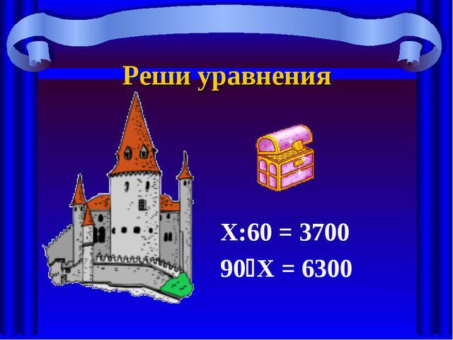 Реши уравнения Х:60 = 3700 90Х = 6300