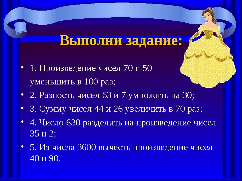Выполни задание: 1. Произведение чисел 70 и 50 уменьшить в 100 раз; 2. Разнос...
