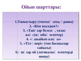 Ойын шарттары: 1.Таныстыру (топтың аты, ұраны) 2. «Кім жылдам?» 3. «Тапқыр б