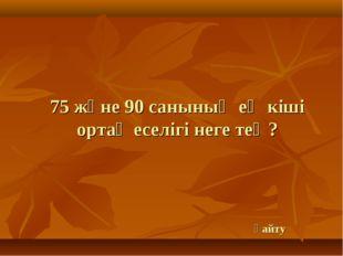 75 және 90 санының ең кіші ортақ еселігі неге тең? қайту