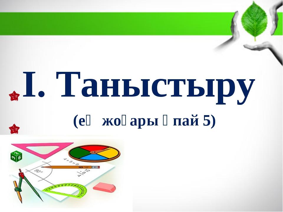 І. Таныстыру (ең жоғары ұпай 5)