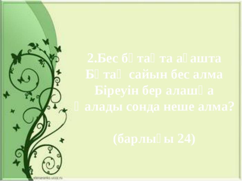 2.Бес бұтақта ағашта Бұтақ сайын бес алма Біреуін бер алашқа Қалады сонда неш...