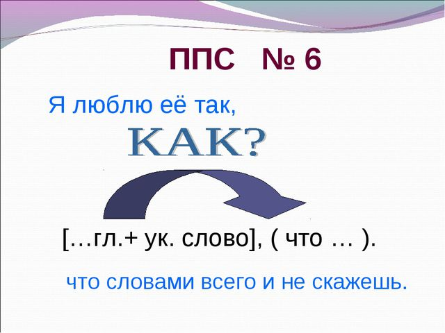 ППС № 6 что словами всего и не скажешь. […гл.+ ук. слово], ( что … ). Я любл...