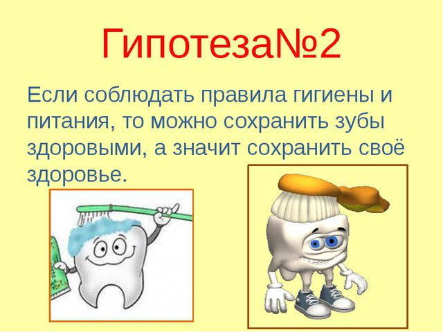 Гипотеза№2 Если соблюдать правила гигиены и питания, то можно сохранить зубы...