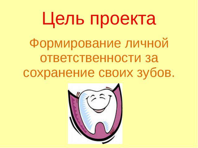 Цель проекта Формирование личной ответственности за сохранение своих зубов.