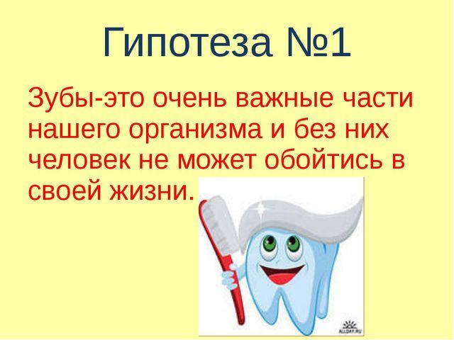 Гипотеза №1 Зубы-это очень важные части нашего организма и без них человек не...