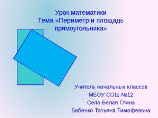 Урок математики Тема «Периметр и площадь прямоугольника» Учитель начальных кл