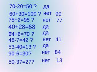 70-20=50 ? 60+30=100 ? 75+2=95 ? 40+28=68 ? 64+6=70 ? 48-7=42 ? 53-40=13 ? 90