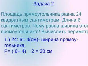 Задача 2 Площадь прямоугольника равна 24 квадратным сантиметрам. Длина 6 сант