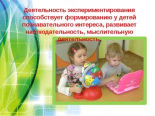 Деятельность экспериментирования способствует формированию у детей познавател
